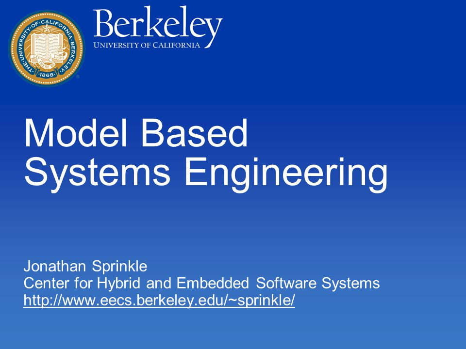 Model Based Systems Engineering Jonathan Sprinkle Center for Hybrid and Embedded Software Systems http://www.eecs.berkeley.edu/~sprinkle/