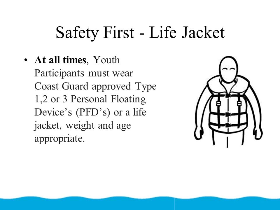 Safety First - Life Jacket At all times, Youth Participants must wear Coast Guard approved Type 1,2 or 3 Personal Floating Device's (PFD's) or a life jacket, weight and age appropriate.