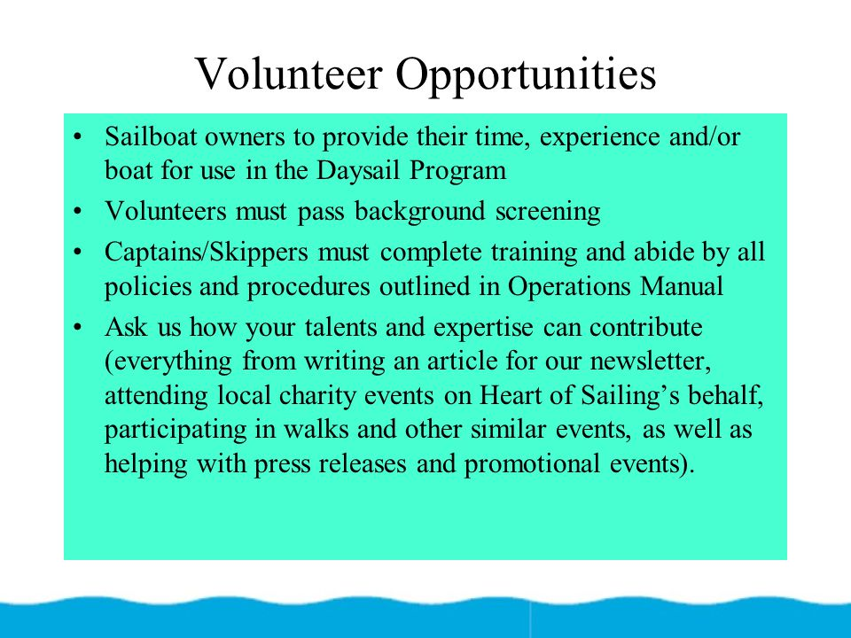 Volunteer Opportunities Sailboat owners to provide their time, experience and/or boat for use in the Daysail Program Volunteers must pass background s