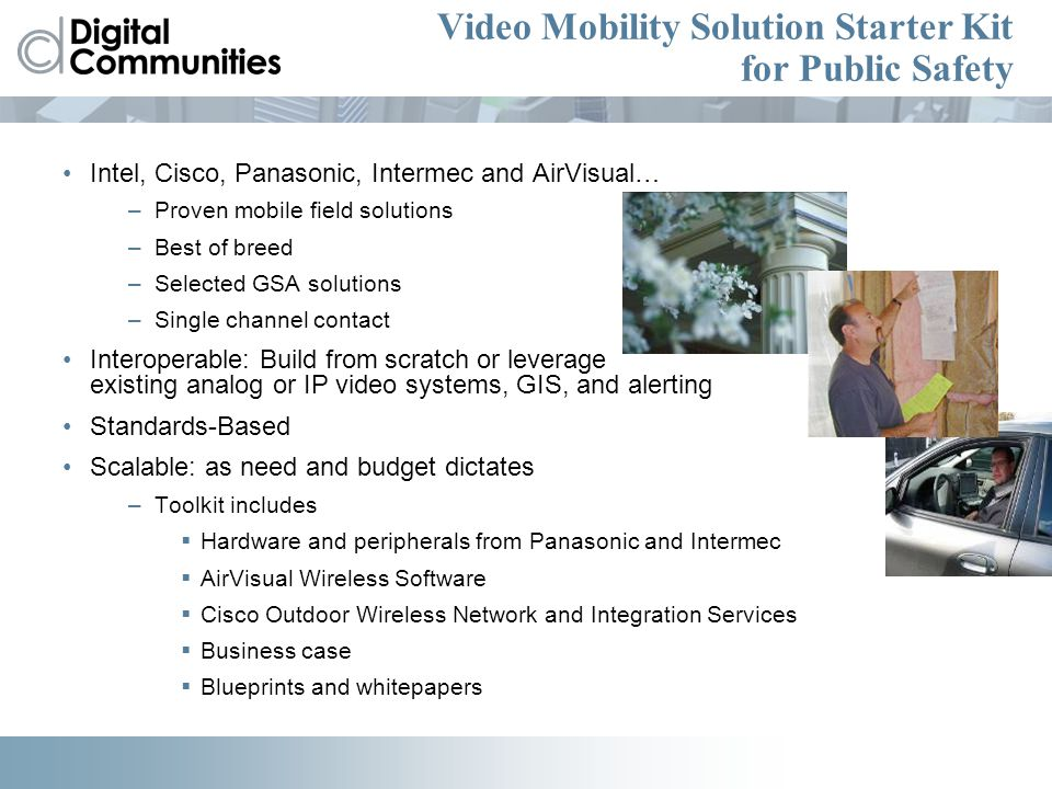Video Mobility Solution Starter Kit for Public Safety Intel, Cisco, Panasonic, Intermec and AirVisual… –Proven mobile field solutions –Best of breed –