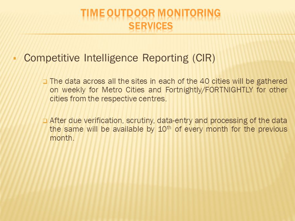  Competitive Intelligence Reporting (CIR)  The data across all the sites in each of the 40 cities will be gathered on weekly for Metro Cities and Fo