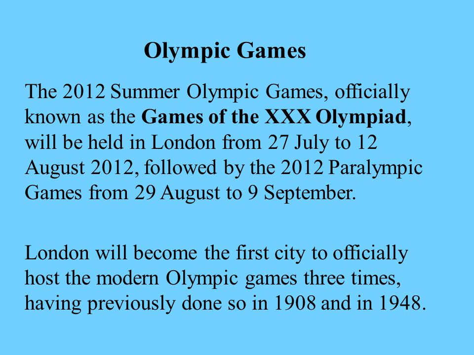 The 2012 Summer Olympic Games, officially known as the Games of the XXX Olympiad, will be held in London from 27 July to 12 August 2012, followed by the 2012 Paralympic Games from 29 August to 9 September.