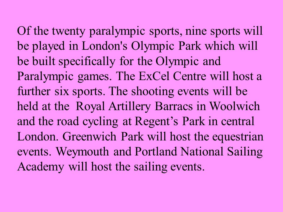 Of the twenty paralympic sports, nine sports will be played in London s Olympic Park which will be built specifically for the Olympic and Paralympic games.
