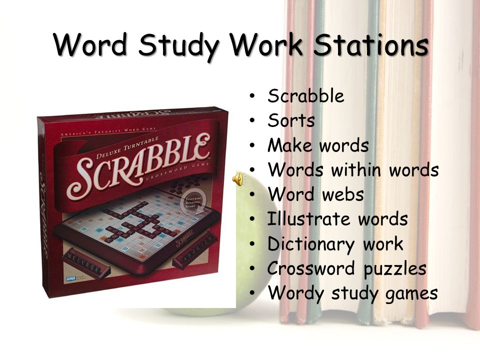 Word Study Work Stations Scrabble Sorts Make words Words within words Word webs Illustrate words Dictionary work Crossword puzzles Wordy study games