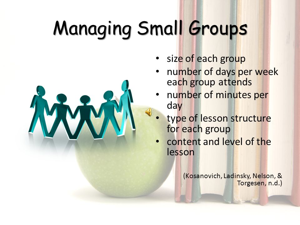 Managing Small Groups size of each group number of days per week each group attends number of minutes per day type of lesson structure for each group content and level of the lesson (Kosanovich, Ladinsky, Nelson, & Torgesen, n.d.)