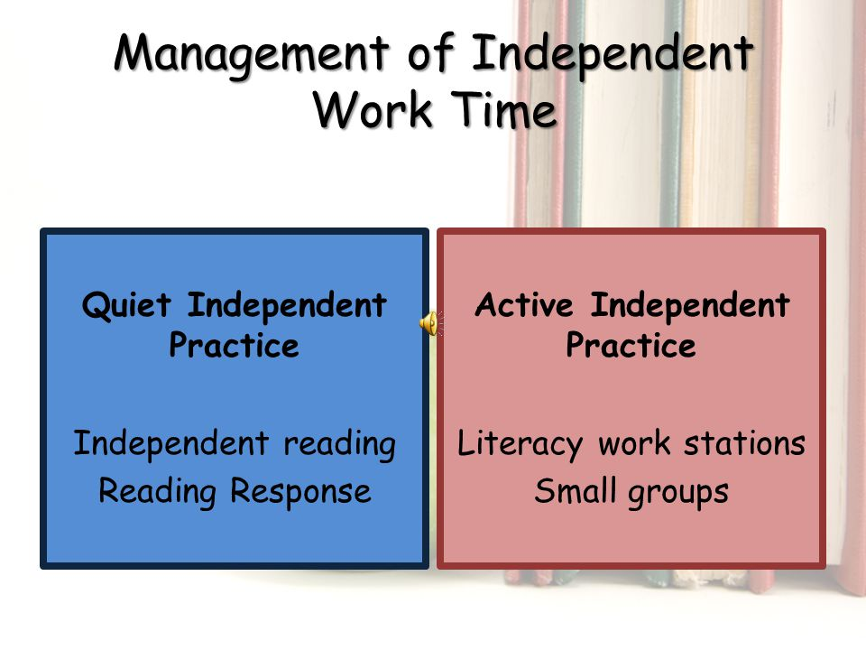 Management of Independent Work Time Quiet Independent Practice Independent reading Reading Response Active Independent Practice Literacy work stations Small groups