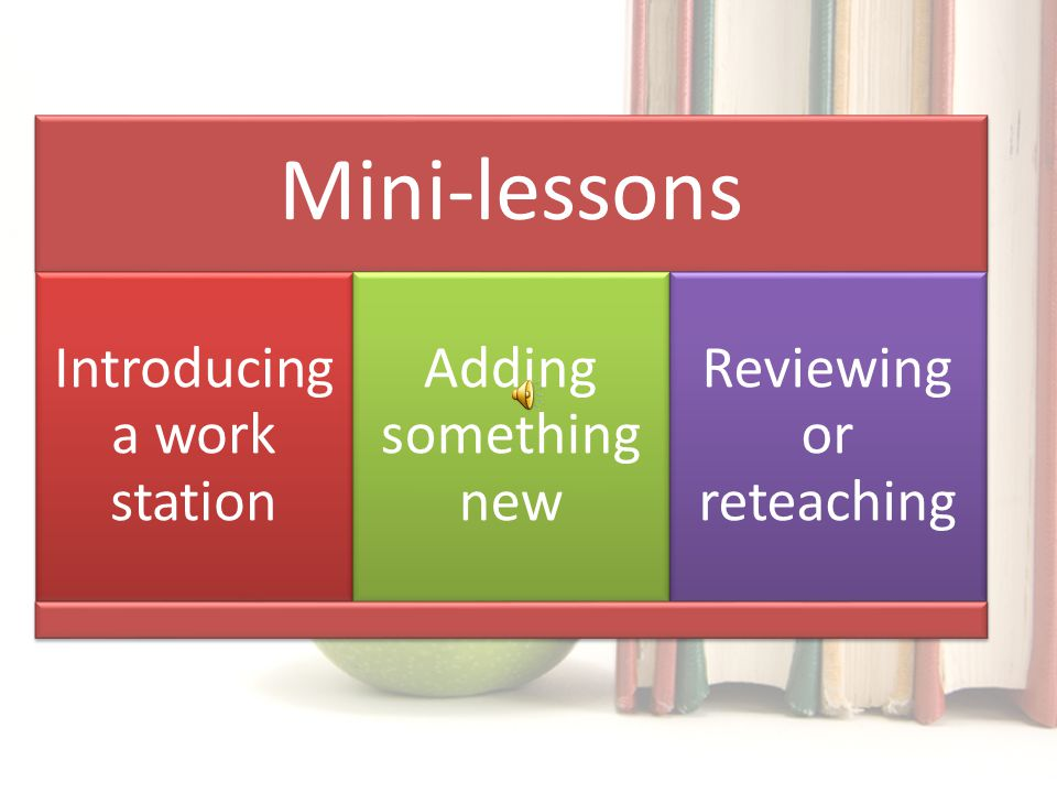 Mini-lessons Introducing a work station Adding something new Reviewing or reteaching