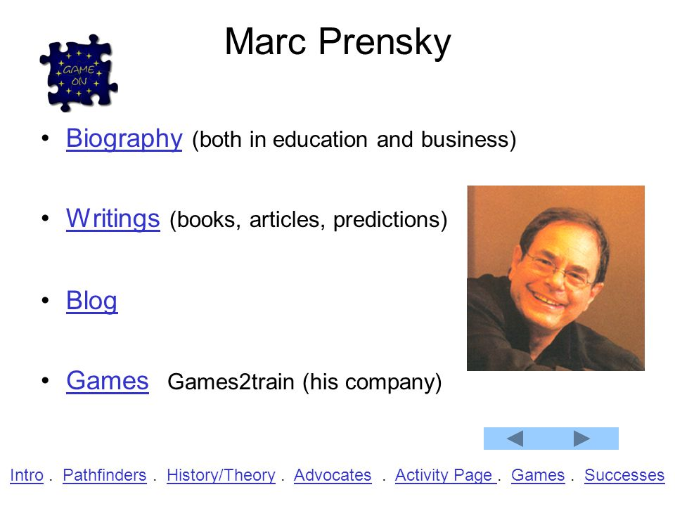 Marc Prensky Biography (both in education and business)Biography Writings (books, articles, predictions)Writings Blog Games Games2train (his company)Games IntroIntro.