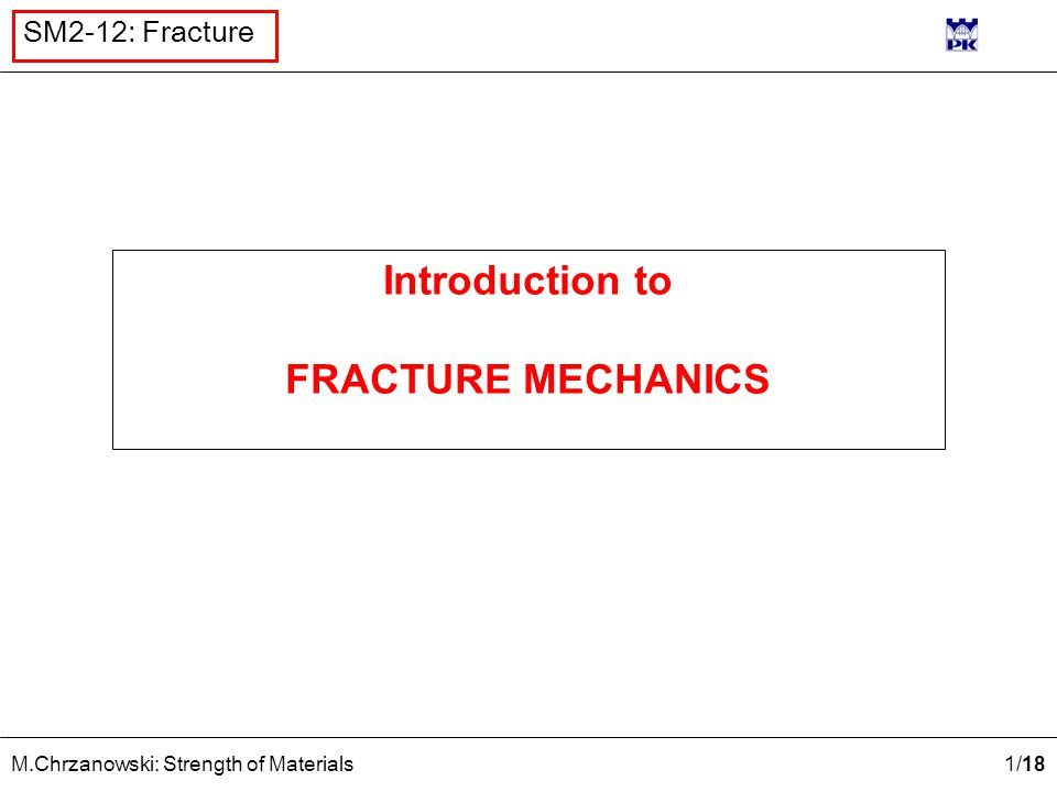 1 /18 M.Chrzanowski: Strength of Materials SM2-12: Fracture Introduction to FRACTURE MECHANICS