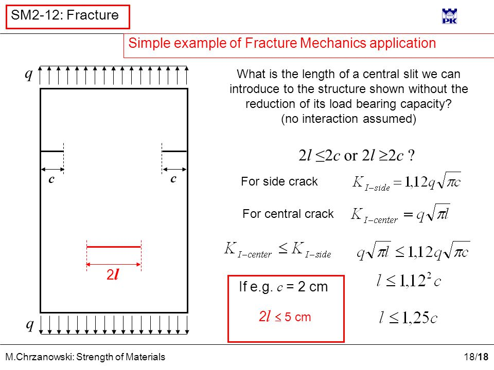 18 /18 M.Chrzanowski: Strength of Materials SM2-12: Fracture 2l2l q q c c What is the length of a central slit we can introduce to the structure shown