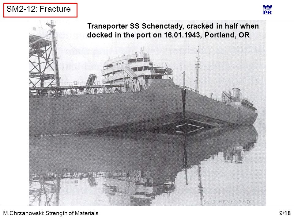 9 /18 M.Chrzanowski: Strength of Materials SM2-12: Fracture Transporter SS Schenctady, cracked in half when docked in the port on 16.01.1943, Portland, OR