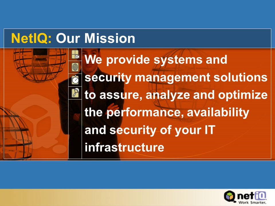 NetIQ: Our Mission We provide systems and security management solutions to assure, analyze and optimize the performance, availability and security of your IT infrastructure