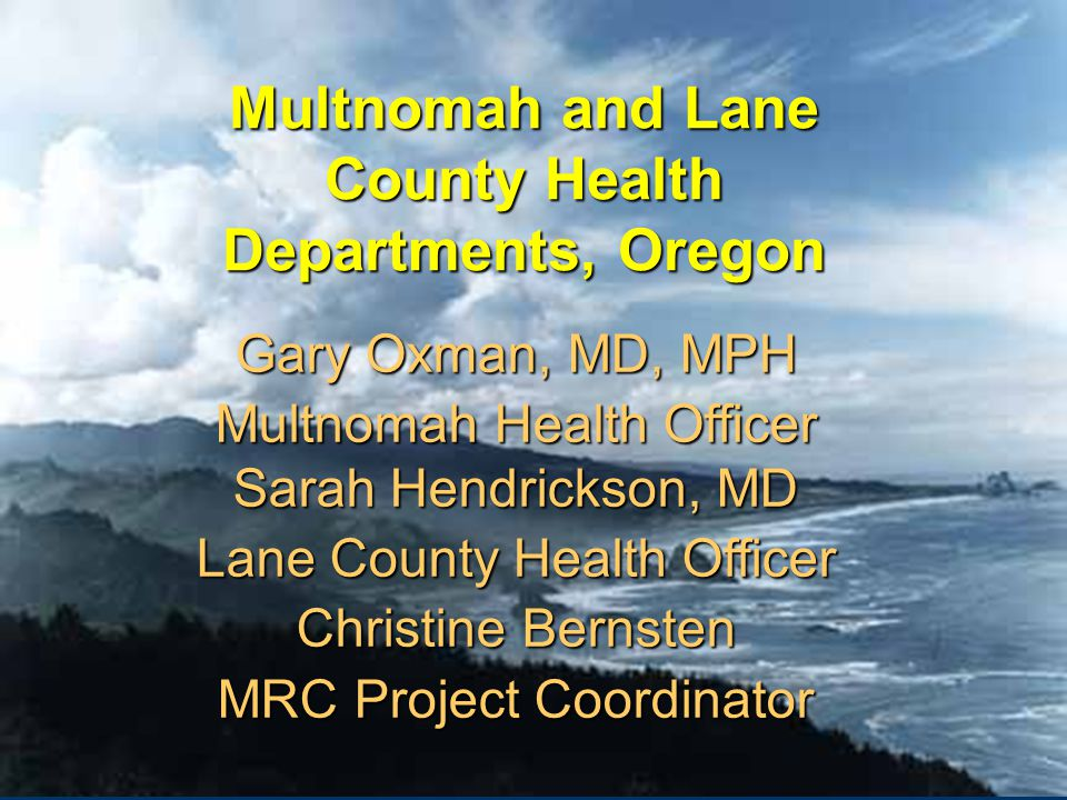Multnomah and Lane County Health Departments, Oregon Gary Oxman, MD, MPH Multnomah Health Officer Sarah Hendrickson, MD Lane County Health Officer Christine Bernsten MRC Project Coordinator