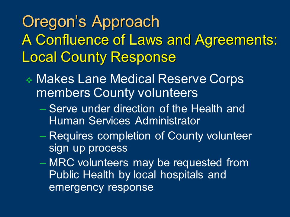 Oregon's Approach A Confluence of Laws and Agreements: Local County Response  Makes Lane Medical Reserve Corps members County volunteers –Serve under direction of the Health and Human Services Administrator –Requires completion of County volunteer sign up process –MRC volunteers may be requested from Public Health by local hospitals and emergency response