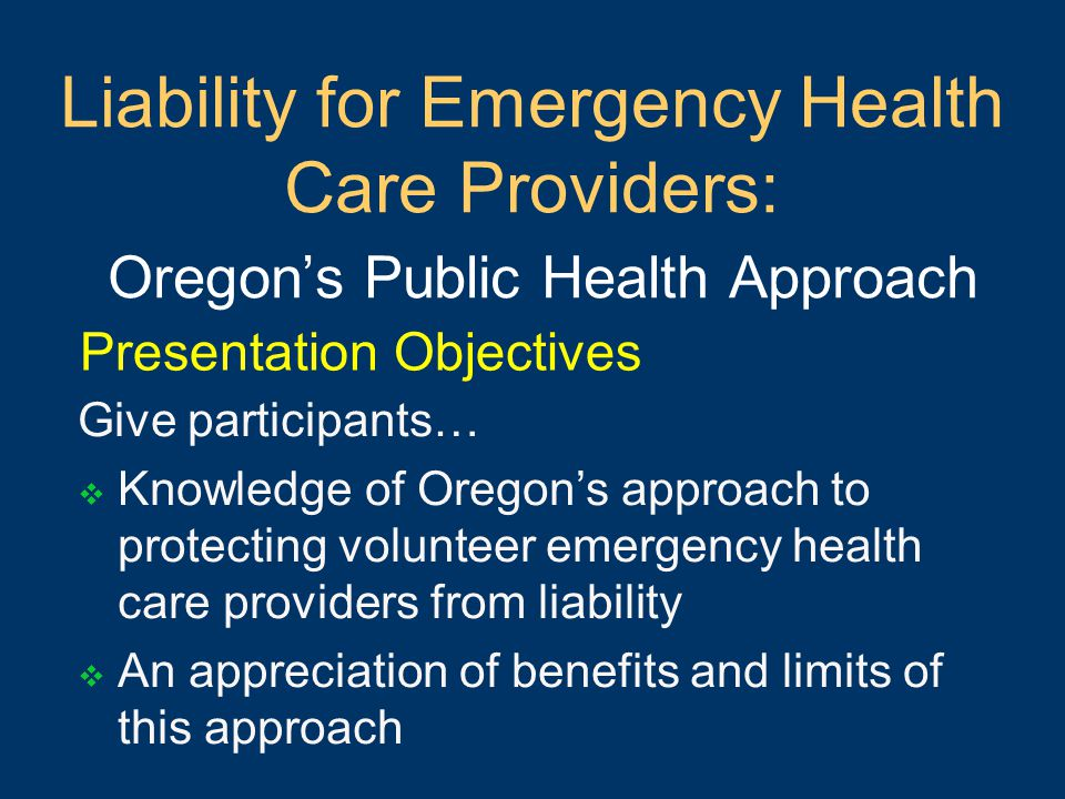 Liability for Emergency Health Care Providers: Oregon's Public Health Approach Presentation Objectives Give participants…  Knowledge of Oregon's approach to protecting volunteer emergency health care providers from liability  An appreciation of benefits and limits of this approach