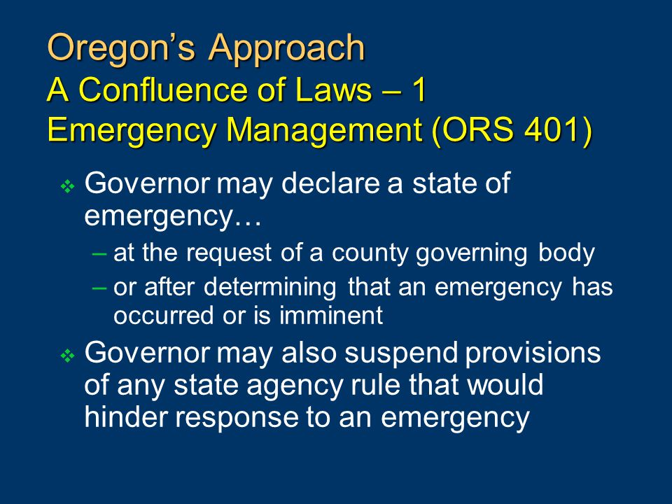 Oregon's Approach A Confluence of Laws – 1 Emergency Management (ORS 401)  Governor may declare a state of emergency… –at the request of a county governing body –or after determining that an emergency has occurred or is imminent  Governor may also suspend provisions of any state agency rule that would hinder response to an emergency
