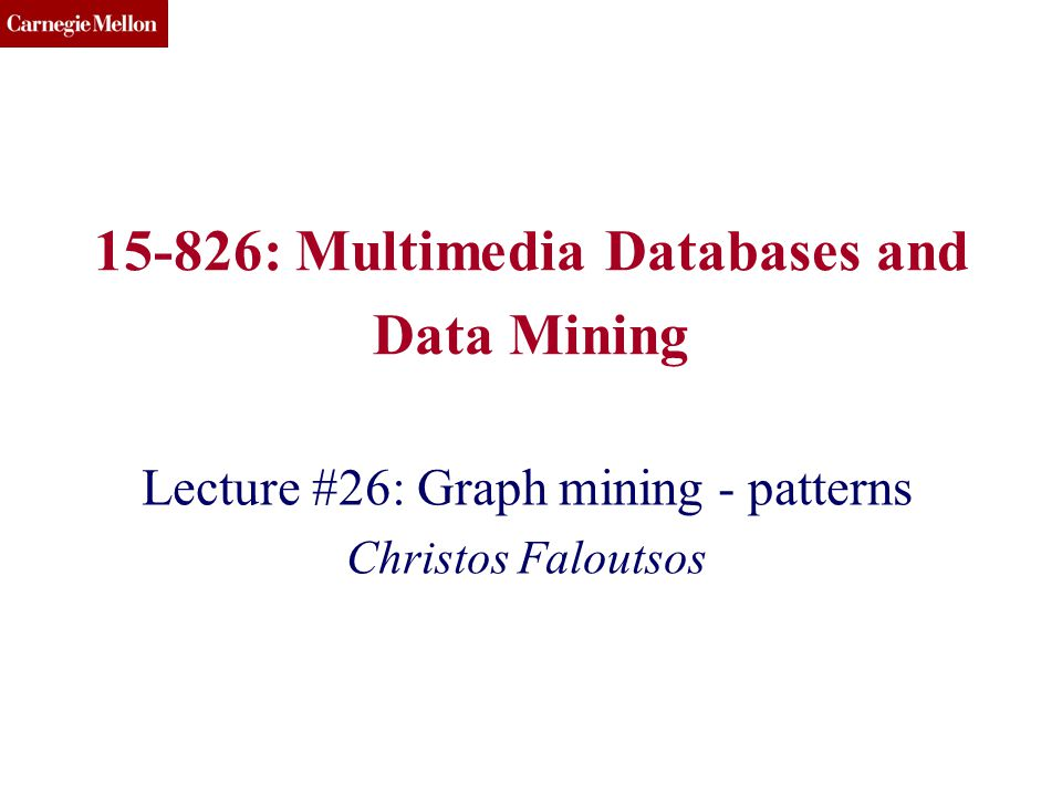 CMU SCS 15-826: Multimedia Databases and Data Mining Lecture #26: Graph mining - patterns Christos Faloutsos