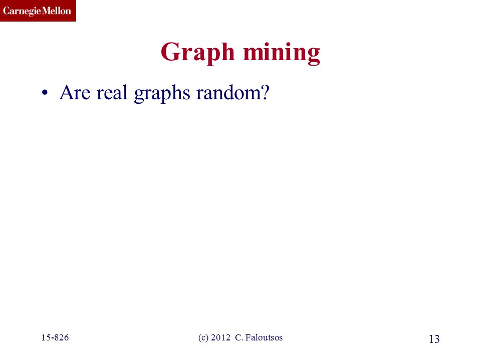 CMU SCS (c) 2012 C. Faloutsos 13 Graph mining Are real graphs random? 15-826