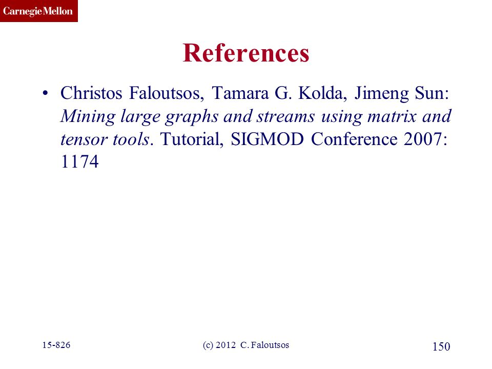 CMU SCS (c) 2012 C. Faloutsos 150 References Christos Faloutsos, Tamara G. Kolda, Jimeng Sun: Mining large graphs and streams using matrix and tensor