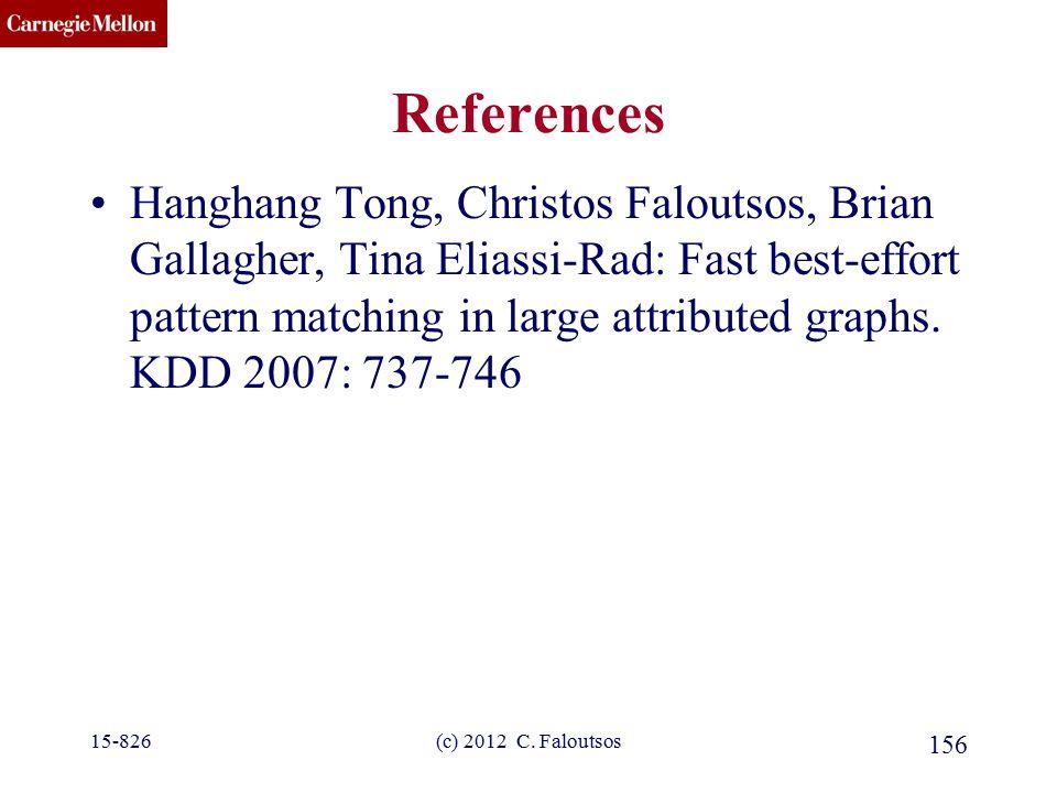 CMU SCS (c) 2012 C. Faloutsos 156 References Hanghang Tong, Christos Faloutsos, Brian Gallagher, Tina Eliassi-Rad: Fast best-effort pattern matching i