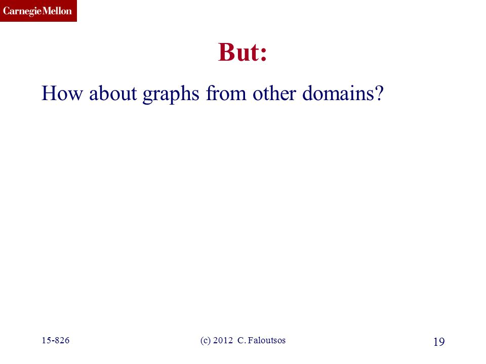CMU SCS (c) 2012 C. Faloutsos 19 But: How about graphs from other domains? 15-826