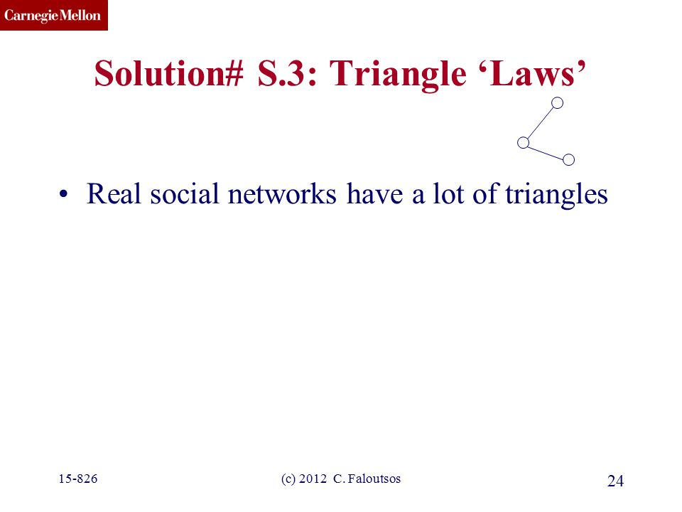 CMU SCS (c) 2012 C. Faloutsos 24 Solution# S.3: Triangle 'Laws' Real social networks have a lot of triangles 15-826