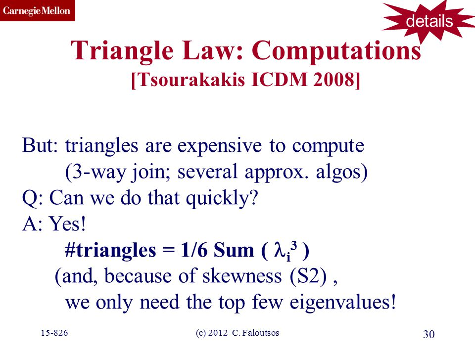 CMU SCS (c) 2012 C. Faloutsos 30 Triangle Law: Computations [Tsourakakis ICDM 2008] But: triangles are expensive to compute (3-way join; several appro
