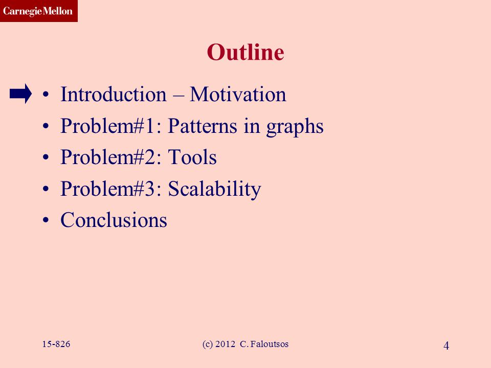 CMU SCS (c) 2012 C. Faloutsos 4 Outline Introduction – Motivation Problem#1: Patterns in graphs Problem#2: Tools Problem#3: Scalability Conclusions 15