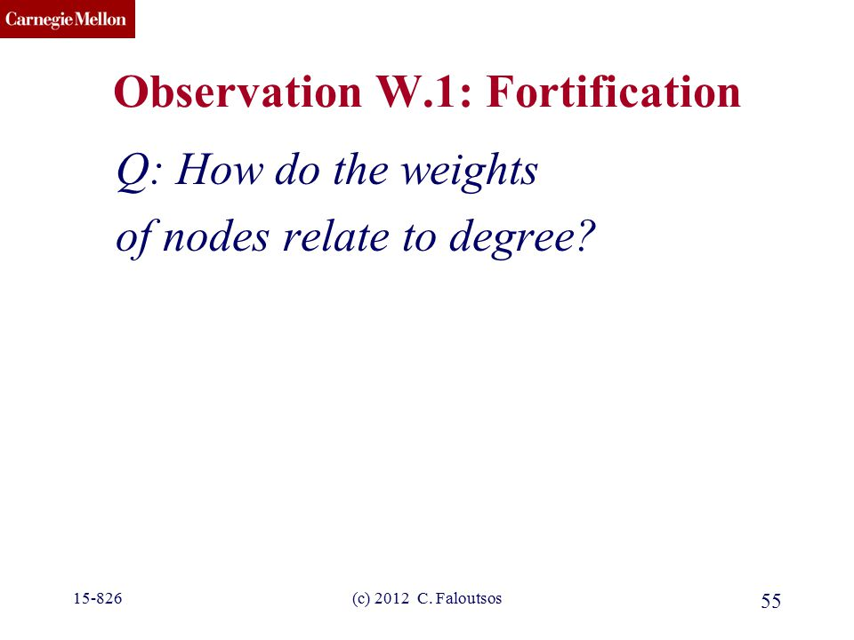 CMU SCS (c) 2012 C. Faloutsos 55 Observation W.1: Fortification Q: How do the weights of nodes relate to degree? 15-826