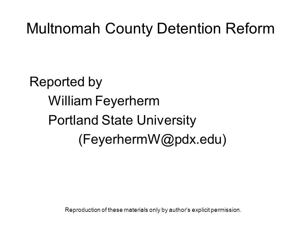 Reproduction of these materials only by author's explicit permission. Multnomah County Detention Reform Reported by William Feyerherm Portland State U