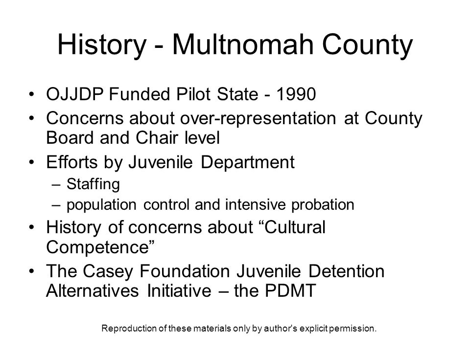 Reproduction of these materials only by author's explicit permission. History - Multnomah County OJJDP Funded Pilot State - 1990 Concerns about over-r