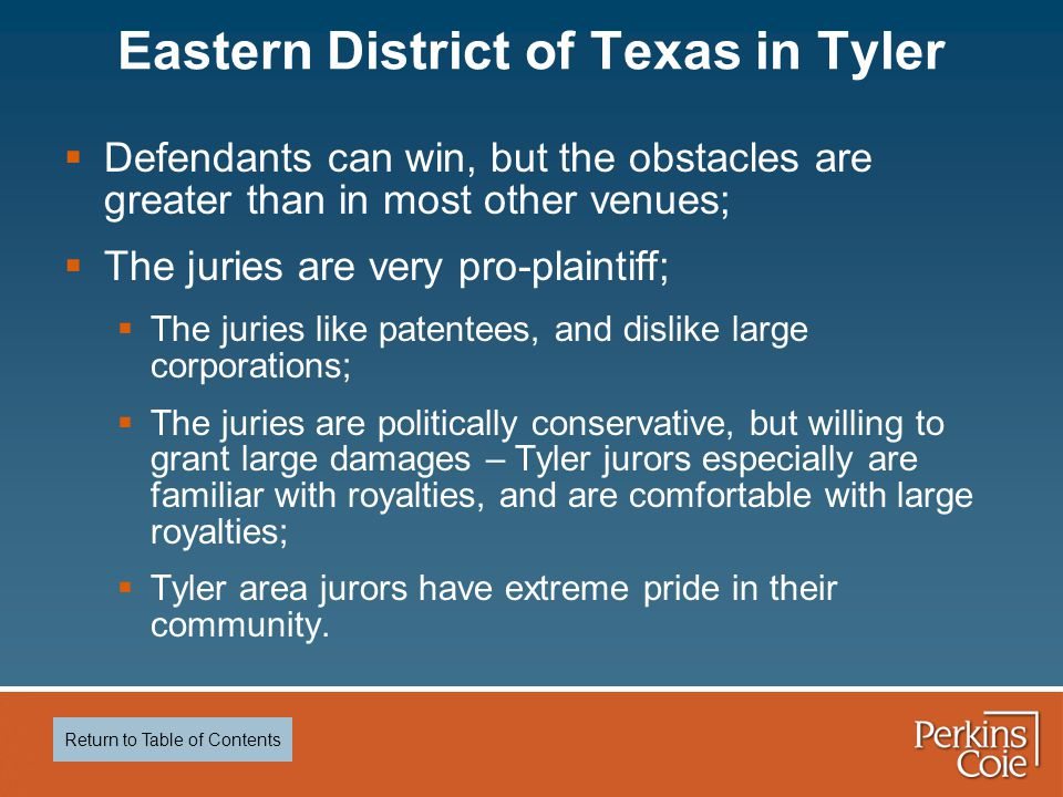  Defendants can win, but the obstacles are greater than in most other venues;  The juries are very pro-plaintiff;  The juries like patentees, and dislike large corporations;  The juries are politically conservative, but willing to grant large damages – Tyler jurors especially are familiar with royalties, and are comfortable with large royalties;  Tyler area jurors have extreme pride in their community.