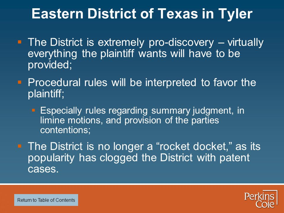  The District is extremely pro-discovery – virtually everything the plaintiff wants will have to be provided;  Procedural rules will be interpreted to favor the plaintiff;  Especially rules regarding summary judgment, in limine motions, and provision of the parties contentions;  The District is no longer a rocket docket, as its popularity has clogged the District with patent cases.