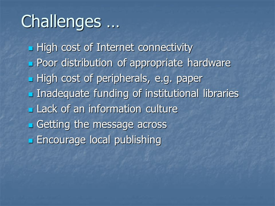Challenges … High cost of Internet connectivity High cost of Internet connectivity Poor distribution of appropriate hardware Poor distribution of appropriate hardware High cost of peripherals, e.g.