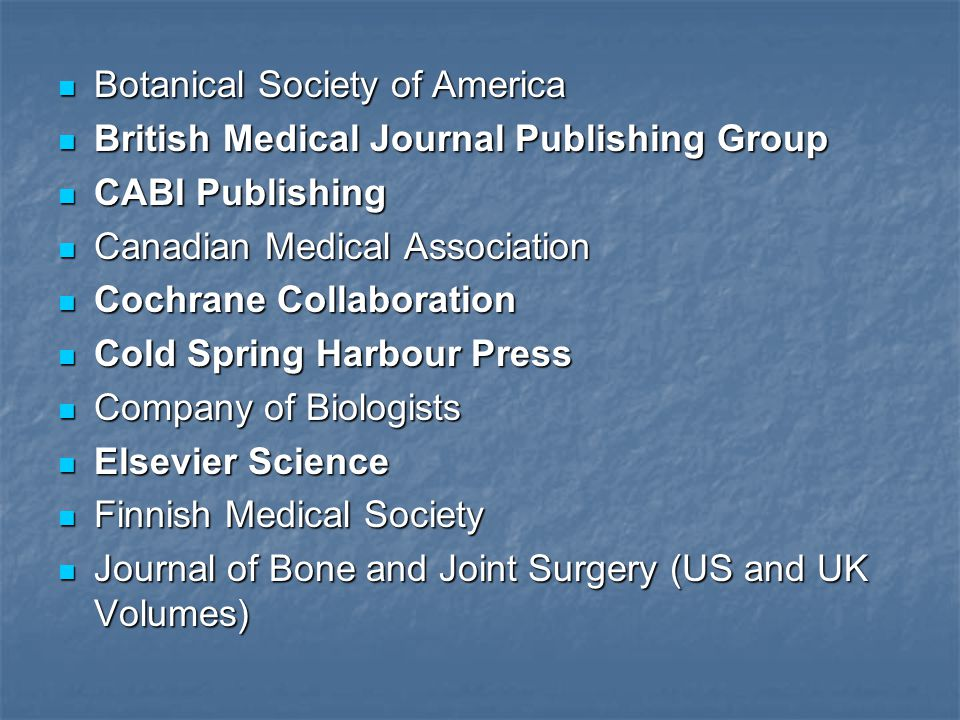 Botanical Society of America Botanical Society of America British Medical Journal Publishing Group British Medical Journal Publishing Group CABI Publishing CABI Publishing Canadian Medical Association Canadian Medical Association Cochrane Collaboration Cochrane Collaboration Cold Spring Harbour Press Cold Spring Harbour Press Company of Biologists Company of Biologists Elsevier Science Elsevier Science Finnish Medical Society Finnish Medical Society Journal of Bone and Joint Surgery (US and UK Volumes) Journal of Bone and Joint Surgery (US and UK Volumes)