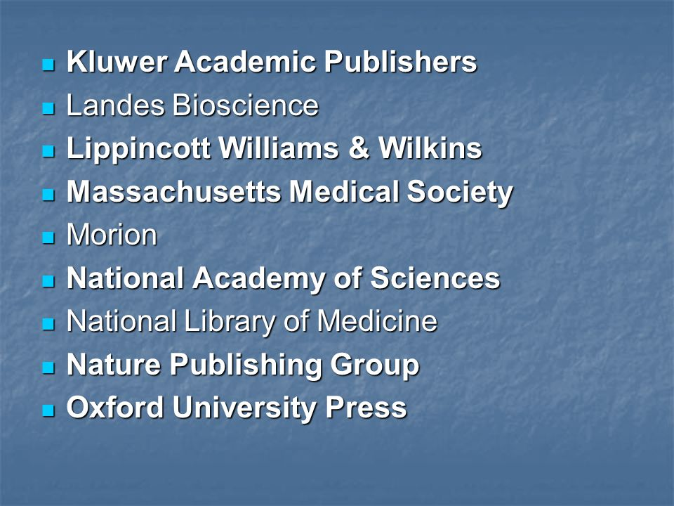 Kluwer Academic Publishers Kluwer Academic Publishers Landes Bioscience Landes Bioscience Lippincott Williams & Wilkins Lippincott Williams & Wilkins Massachusetts Medical Society Massachusetts Medical Society Morion Morion National Academy of Sciences National Academy of Sciences National Library of Medicine National Library of Medicine Nature Publishing Group Nature Publishing Group Oxford University Press Oxford University Press