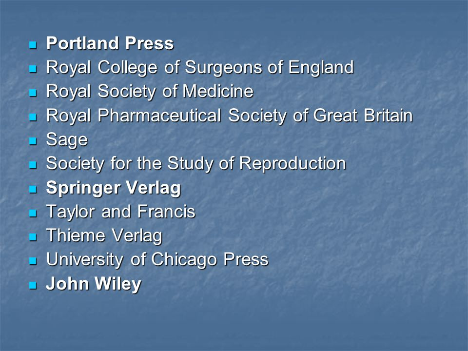Portland Press Portland Press Royal College of Surgeons of England Royal College of Surgeons of England Royal Society of Medicine Royal Society of Medicine Royal Pharmaceutical Society of Great Britain Royal Pharmaceutical Society of Great Britain Sage Sage Society for the Study of Reproduction Society for the Study of Reproduction Springer Verlag Springer Verlag Taylor and Francis Taylor and Francis Thieme Verlag Thieme Verlag University of Chicago Press University of Chicago Press John Wiley John Wiley