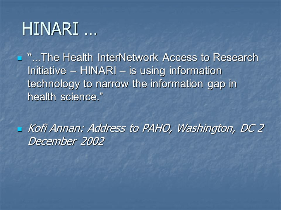 HINARI … … The Health InterNetwork Access to Research Initiative – HINARI – is using information technology to narrow the information gap in health science. … The Health InterNetwork Access to Research Initiative – HINARI – is using information technology to narrow the information gap in health science. Kofi Annan: Address to PAHO, Washington, DC 2 December 2002 Kofi Annan: Address to PAHO, Washington, DC 2 December 2002