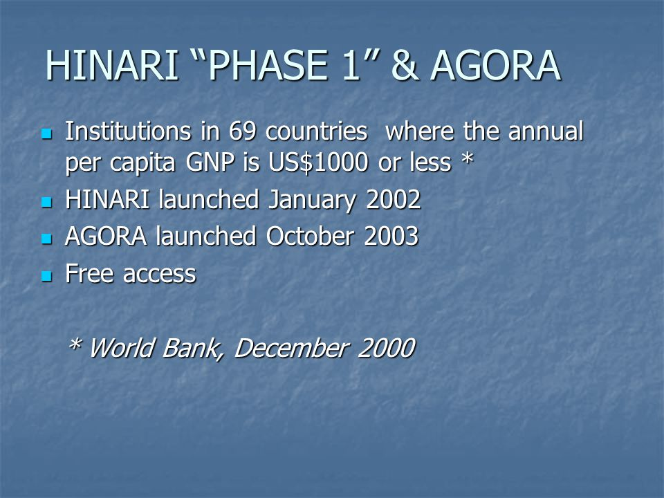 HINARI PHASE 1 & AGORA Institutions in 69 countries where the annual per capita GNP is US$1000 or less * Institutions in 69 countries where the annual per capita GNP is US$1000 or less * HINARI launched January 2002 HINARI launched January 2002 AGORA launched October 2003 AGORA launched October 2003 Free access Free access * World Bank, December 2000 * World Bank, December 2000