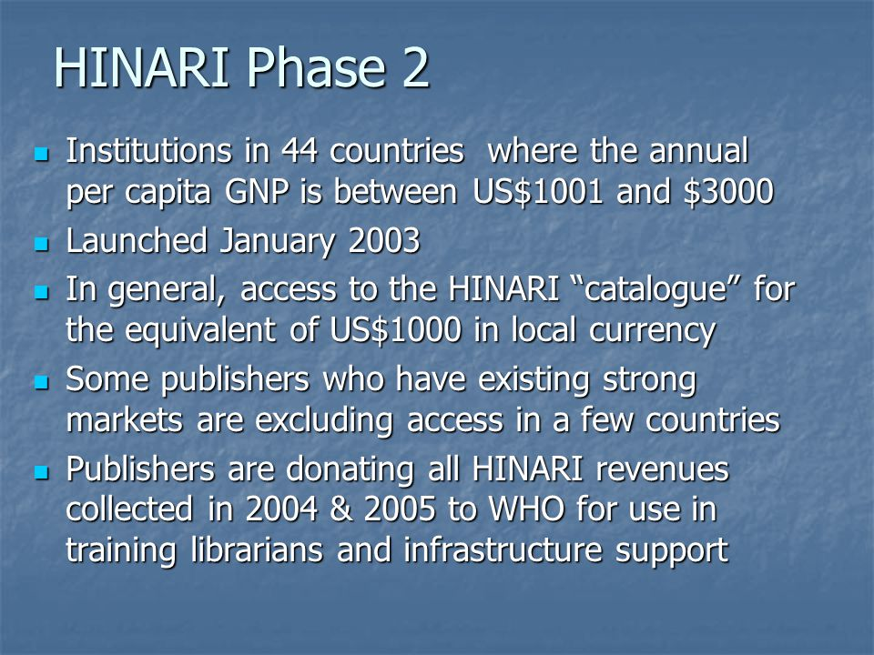 HINARI Phase 2 Institutions in 44 countries where the annual per capita GNP is between US$1001 and $3000 Institutions in 44 countries where the annual per capita GNP is between US$1001 and $3000 Launched January 2003 Launched January 2003 In general, access to the HINARI catalogue for the equivalent of US$1000 in local currency In general, access to the HINARI catalogue for the equivalent of US$1000 in local currency Some publishers who have existing strong markets are excluding access in a few countries Some publishers who have existing strong markets are excluding access in a few countries Publishers are donating all HINARI revenues collected in 2004 & 2005 to WHO for use in training librarians and infrastructure support Publishers are donating all HINARI revenues collected in 2004 & 2005 to WHO for use in training librarians and infrastructure support