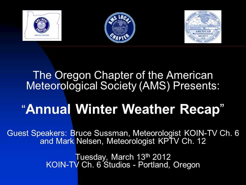 The Oregon Chapter of the American Meteorological Society (AMS) Presents: Annual Winter Weather Recap Guest Speakers: Bruce Sussman, Meteorologist KOIN-TV Ch.