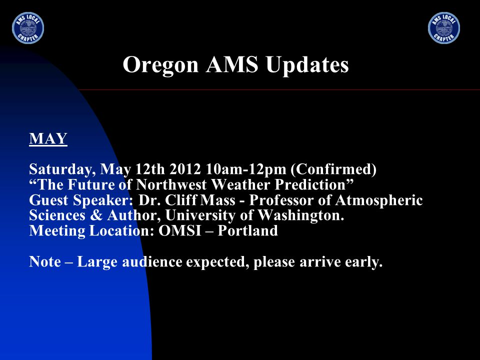 Oregon AMS Updates MAY Saturday, May 12th 2012 10am-12pm (Confirmed) The Future of Northwest Weather Prediction Guest Speaker: Dr.