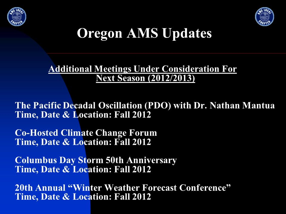 Oregon AMS Updates Additional Meetings Under Consideration For Next Season (2012/2013) The Pacific Decadal Oscillation (PDO) with Dr.