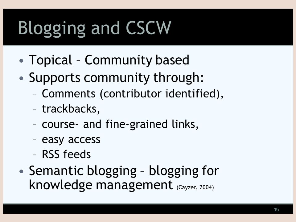 15 Blogging and CSCW Topical – Community based Supports community through: –Comments (contributor identified), –trackbacks, –course- and fine-grained links, –easy access –RSS feeds Semantic blogging – blogging for knowledge management (Cayzer, 2004)