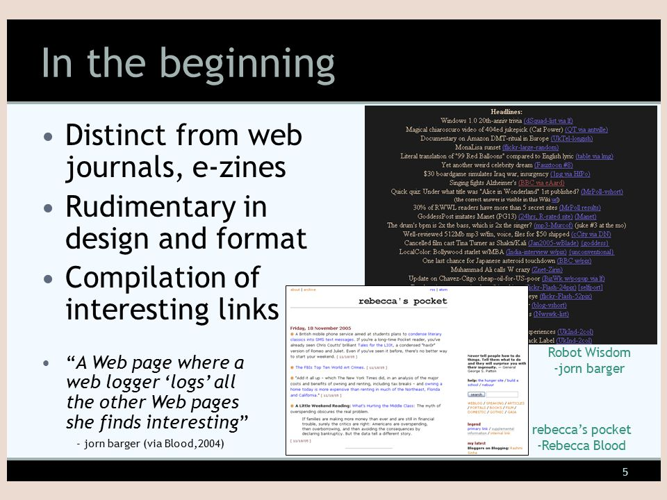 5 In the beginning Distinct from web journals, e-zines Rudimentary in design and format Compilation of interesting links Robot Wisdom -jorn barger rebecca's pocket -Rebecca Blood A Web page where a web logger 'logs' all the other Web pages she finds interesting - jorn barger (via Blood,2004)