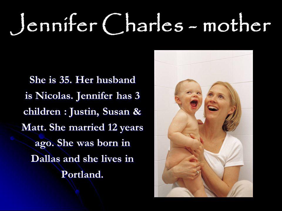 She is 35. Her husband is Nicolas. Jennifer has 3 children : Justin, Susan & Matt.