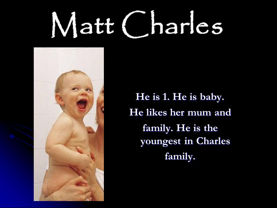 He is 1. He is baby. He likes her mum and family. He is the youngest in Charles family.