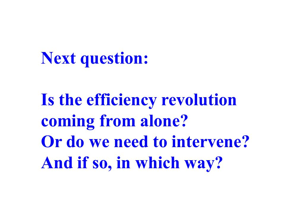 Next question: Is the efficiency revolution coming from alone? Or do we need to intervene? And if so, in which way?