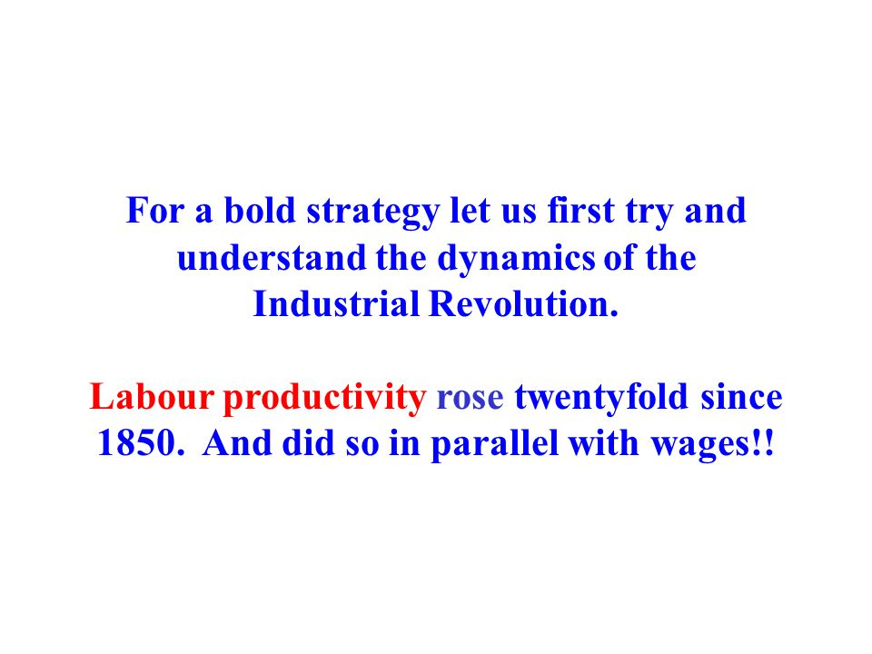 For a bold strategy let us first try and understand the dynamics of the Industrial Revolution. Labour productivity rose twentyfold since 1850. And did