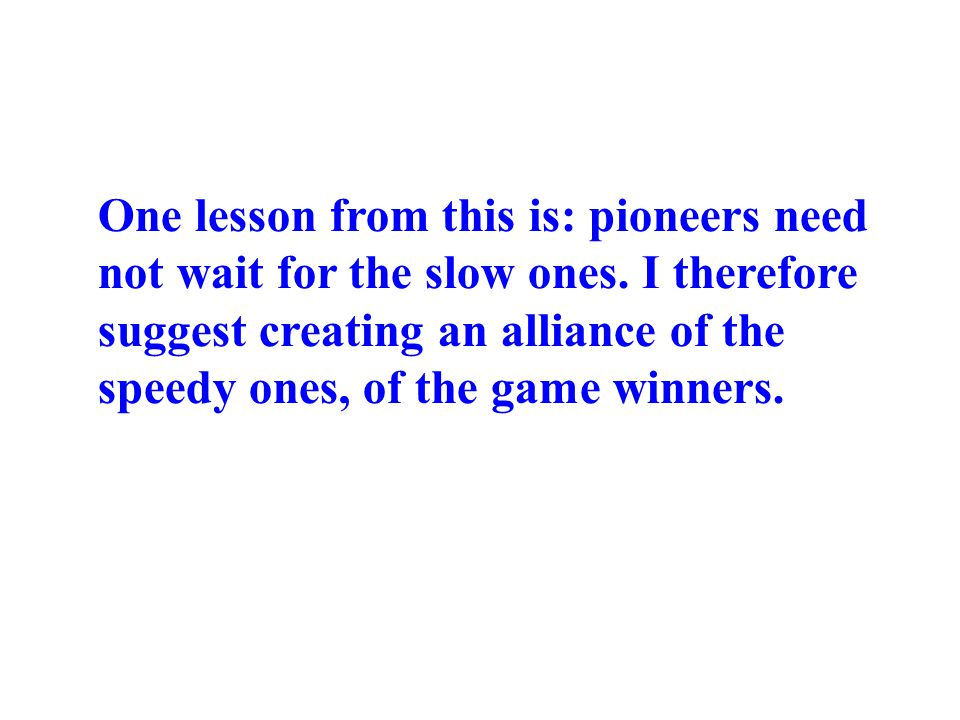 One lesson from this is: pioneers need not wait for the slow ones. I therefore suggest creating an alliance of the speedy ones, of the game winners.